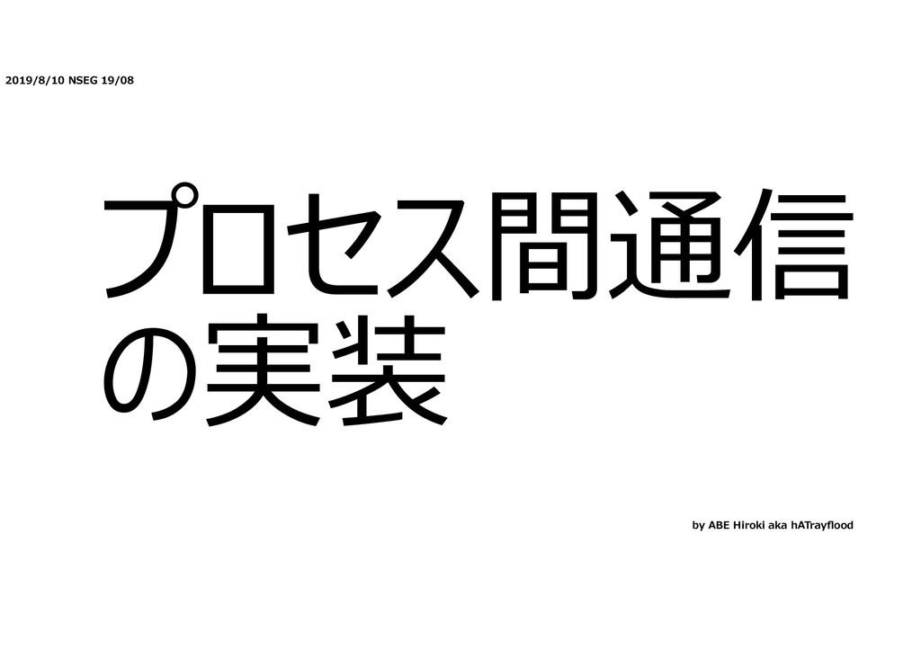 2019/8/10 NSEG 19/08 プロセス間通信 の実装 by ABE Hiroki ...