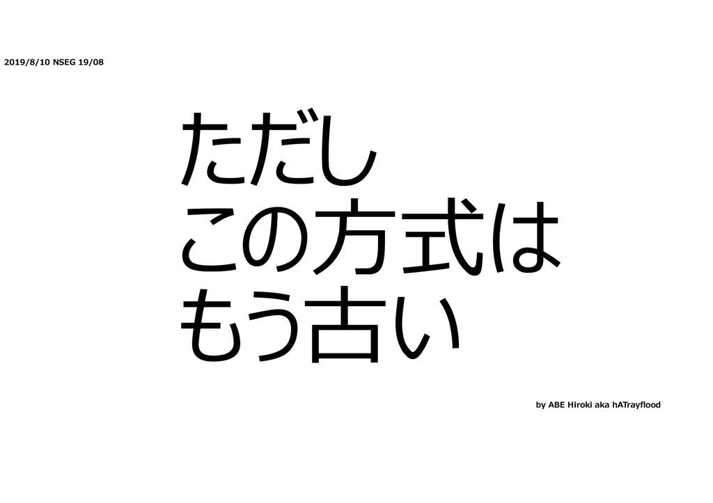 2019/8/10 NSEG 19/08 ただし この⽅式は もう古い by ABE Hiro...