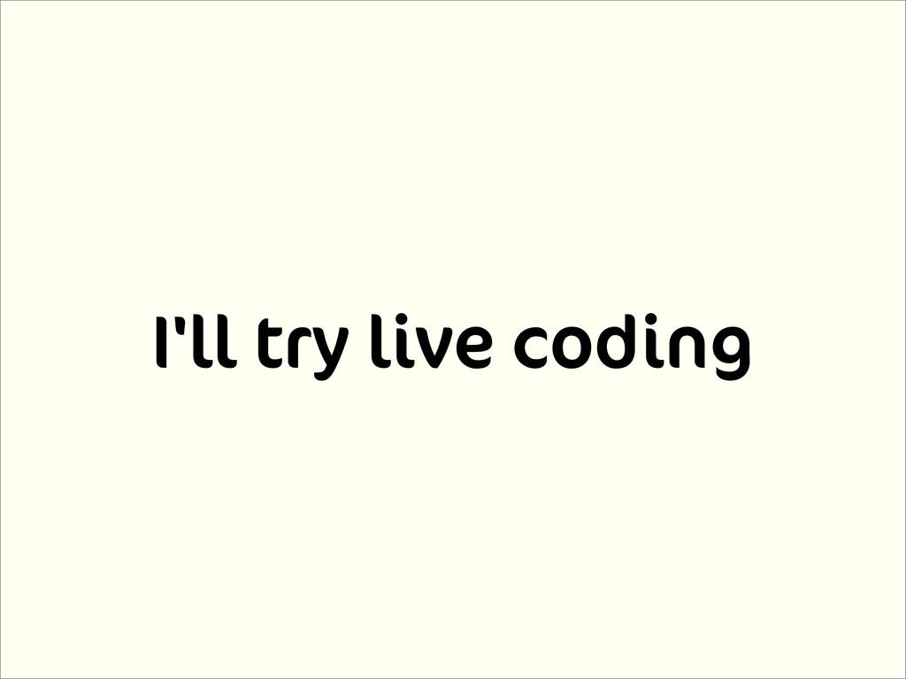 I'll try live coding