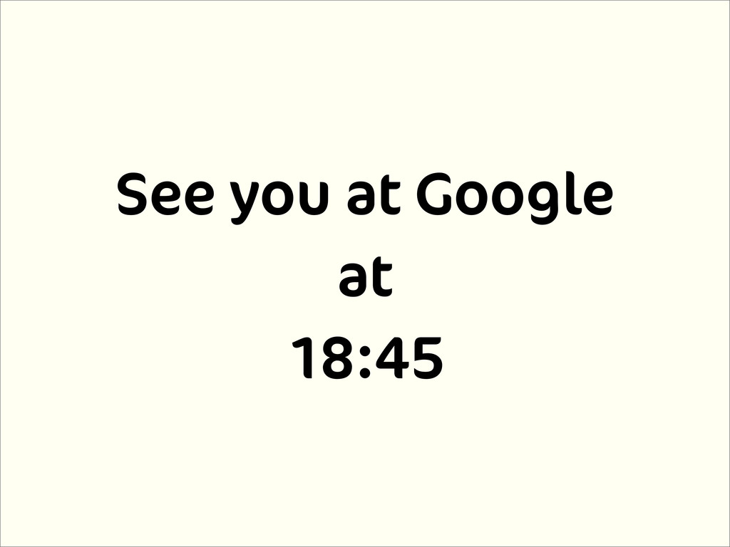 See you at Google at 18:45