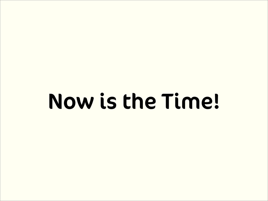 Now is the Time!