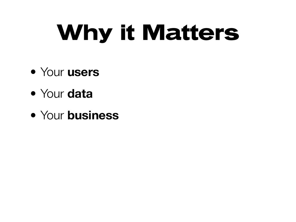 Why it Matters • Your users • Your data • Your ...