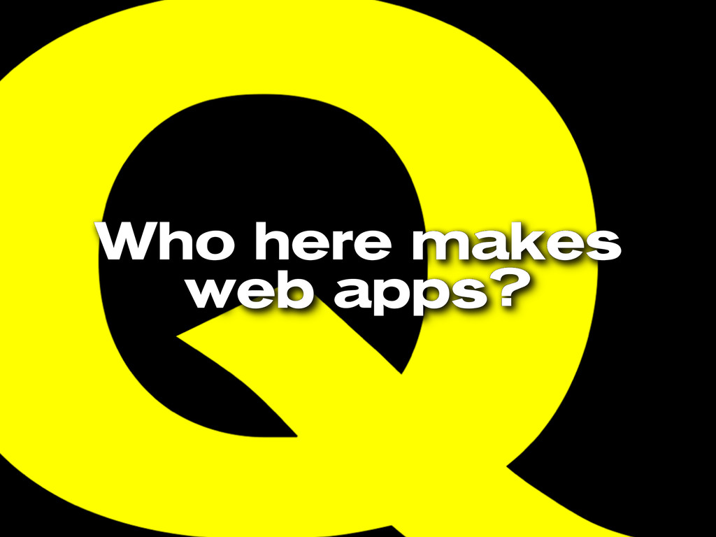 Who here makes web apps?