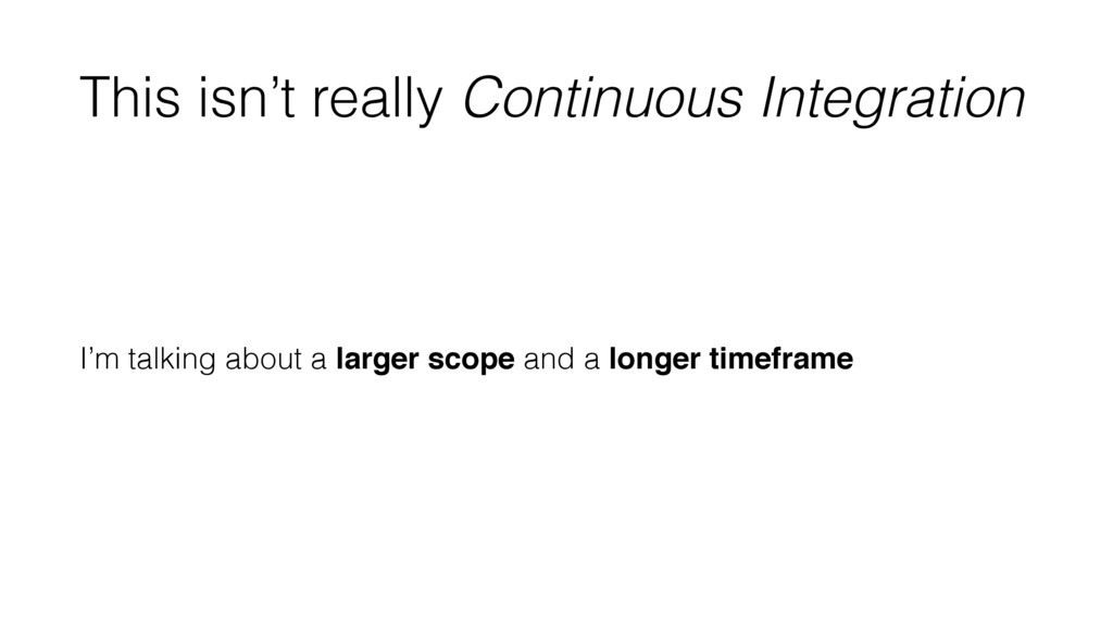 This isn't really Continuous Integration I'm ta...