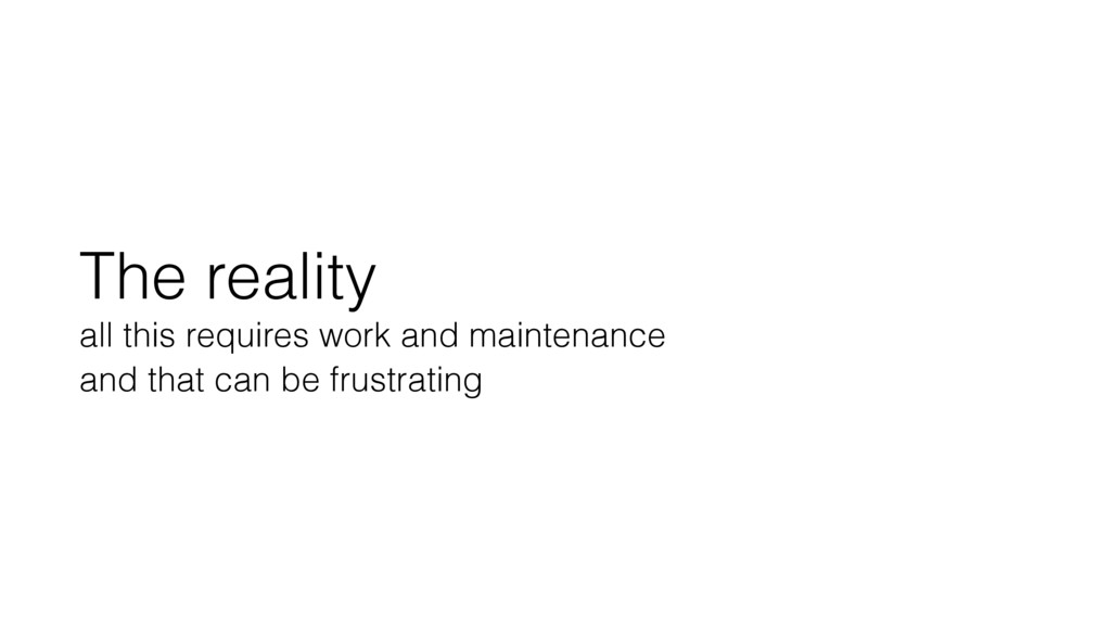 The reality all this requires work and maintena...