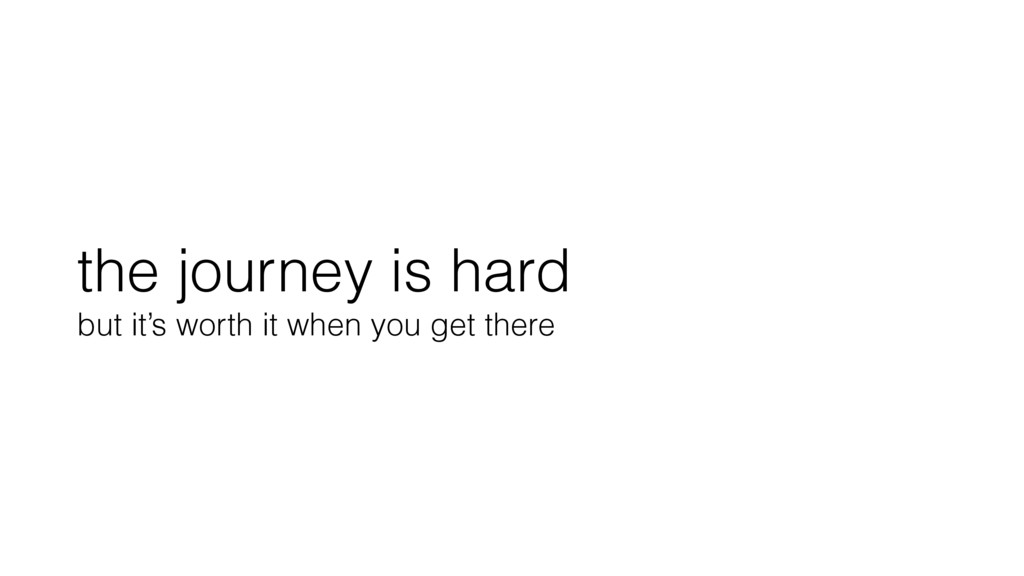 the journey is hard but it's worth it when you ...