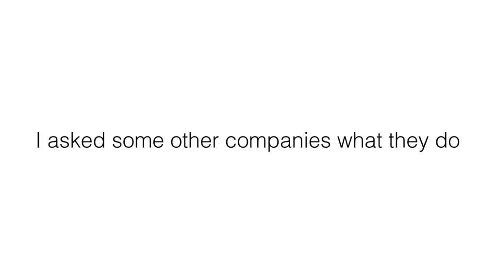 I asked some other companies what they do