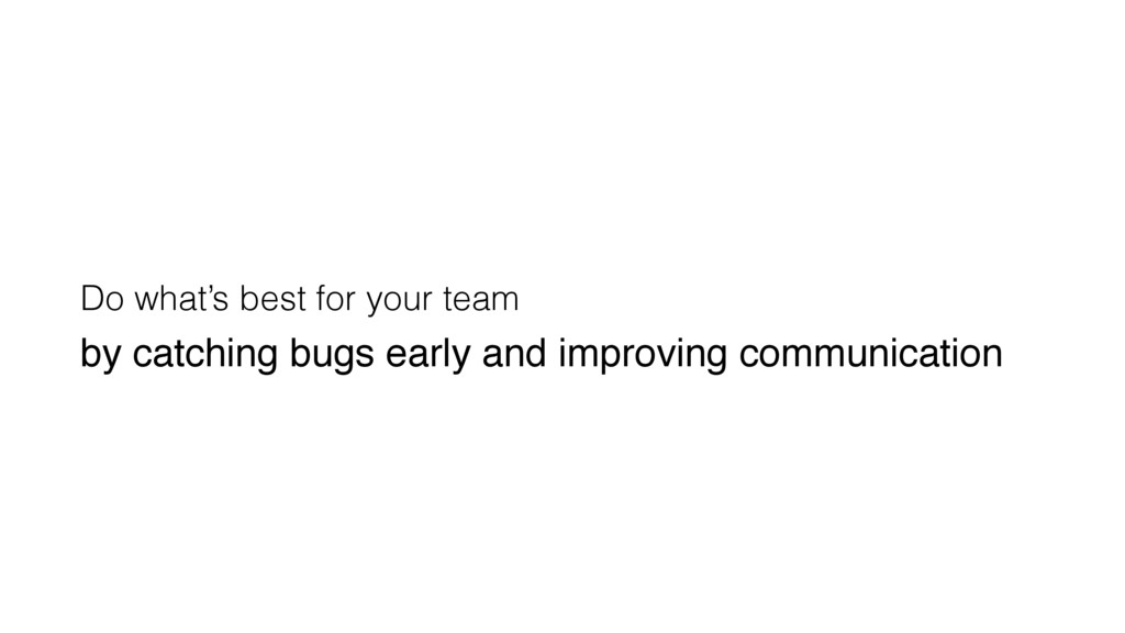 Do what's best for your team by catching bugs e...