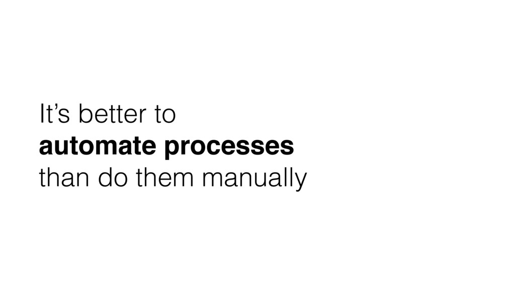 It's better to automate processes than do them ...