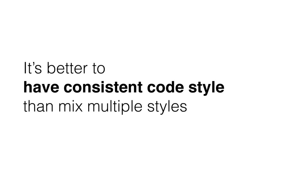 It's better to have consistent code style than ...