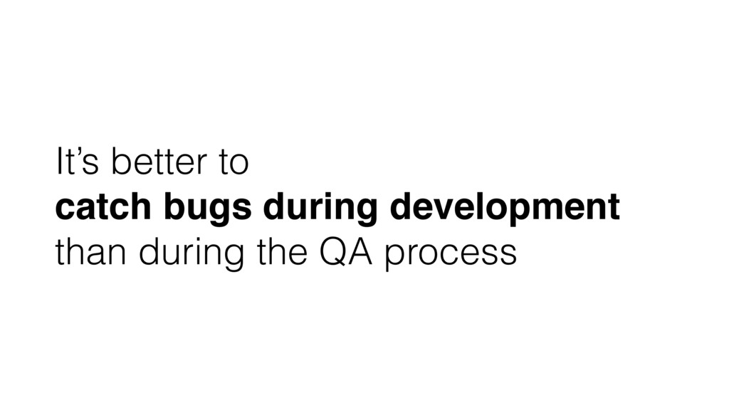 It's better to catch bugs during development th...