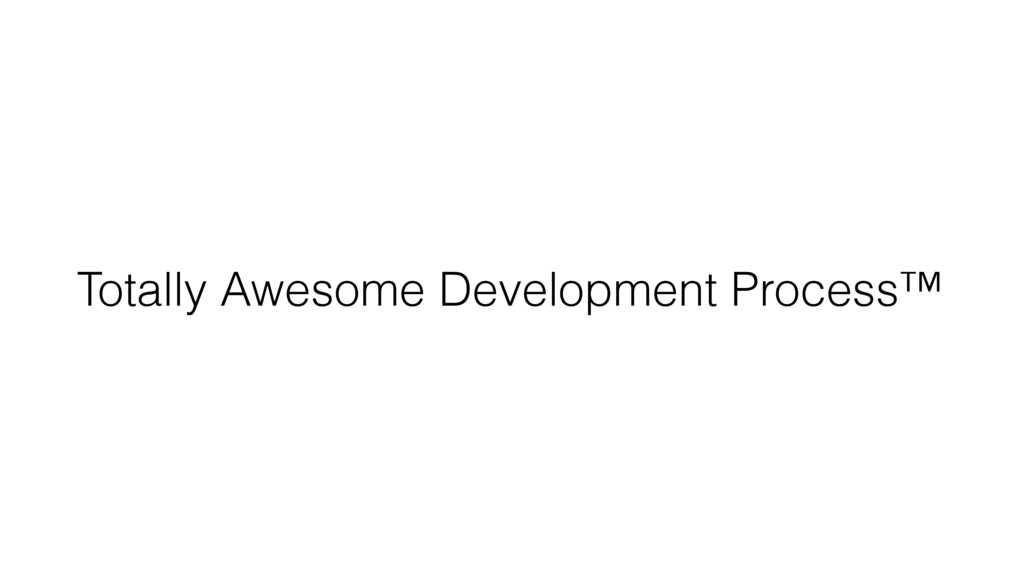 Totally Awesome Development Process™