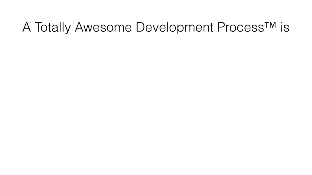 A Totally Awesome Development Process™ is