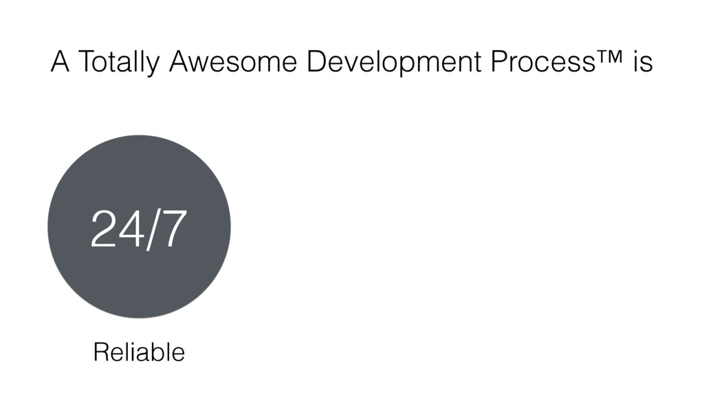 A Totally Awesome Development Process™ is Relia...