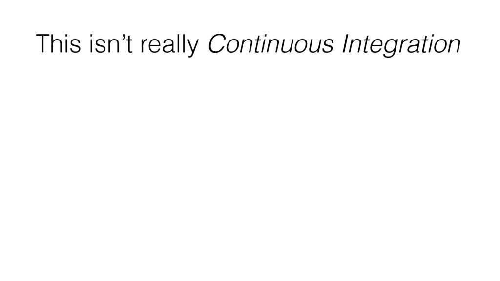 This isn't really Continuous Integration