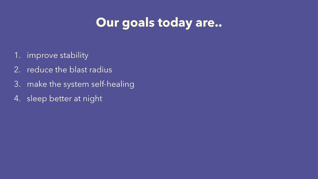 Our goals today are.. 1. improve stability 2. r...