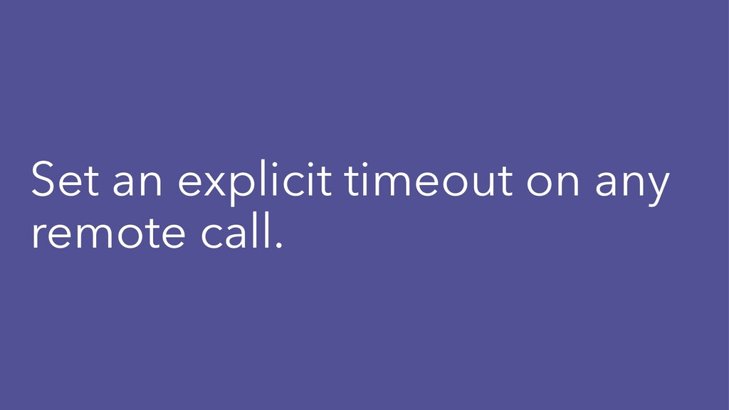 Set an explicit timeout on any remote call.