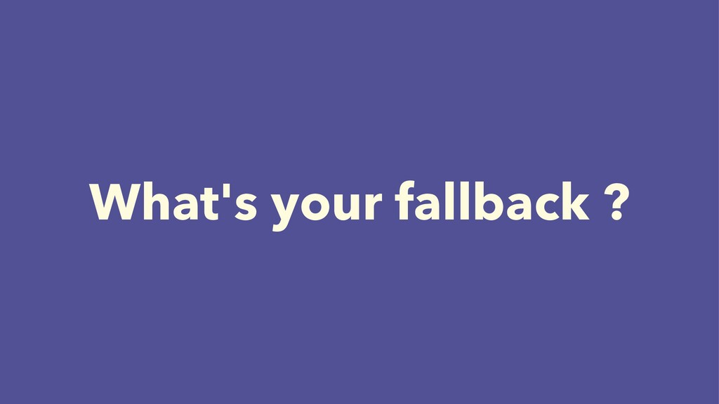 What's your fallback ?