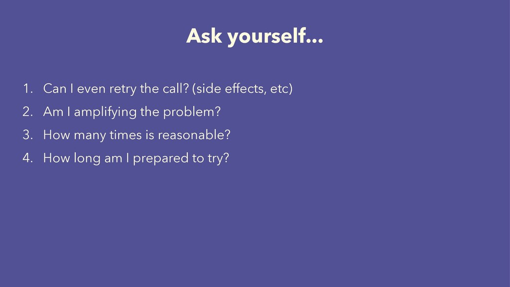 Ask yourself... 1. Can I even retry the call? (...