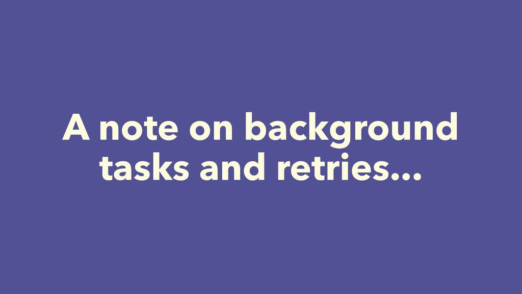 A note on background tasks and retries...