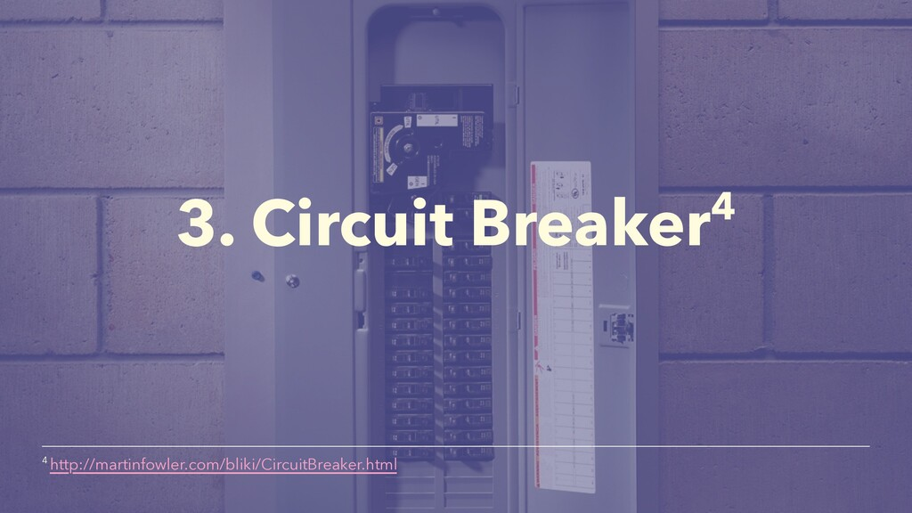 3. Circuit Breaker4 4 http://martinfowler.com/b...