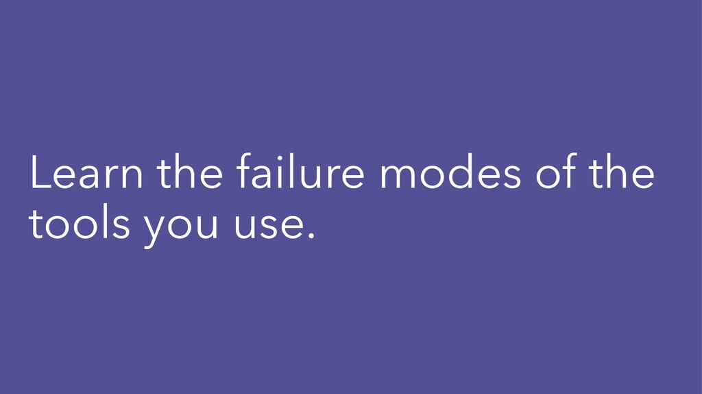 Learn the failure modes of the tools you use.