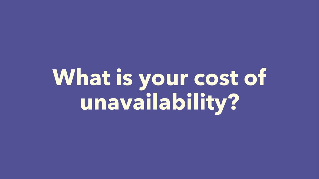What is your cost of unavailability?