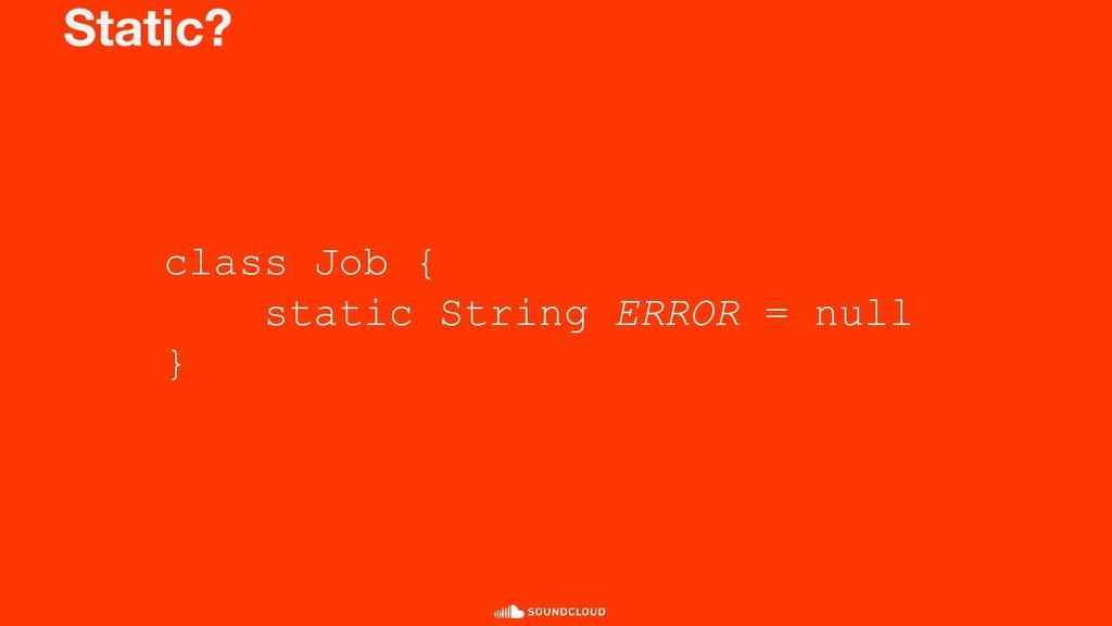 Static? class Job { static String ERROR = null }