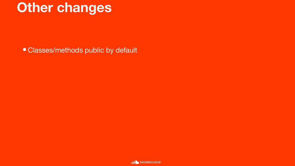 Other changes •Classes/methods public by default