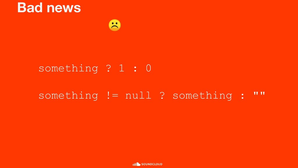 Bad news something ? 1 : 0 something != null ? ...