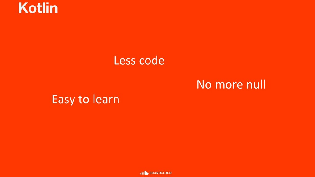 Kotlin Less code Easy to learn No more null