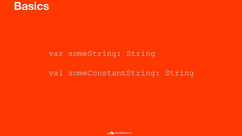 Basics var someString: String val someConstantS...