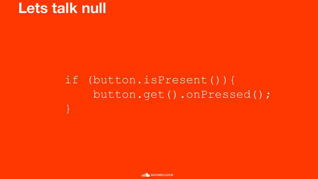 Lets talk null if (button.isPresent()){ button....