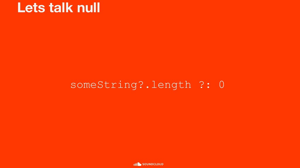 Lets talk null someString?.length ?: 0