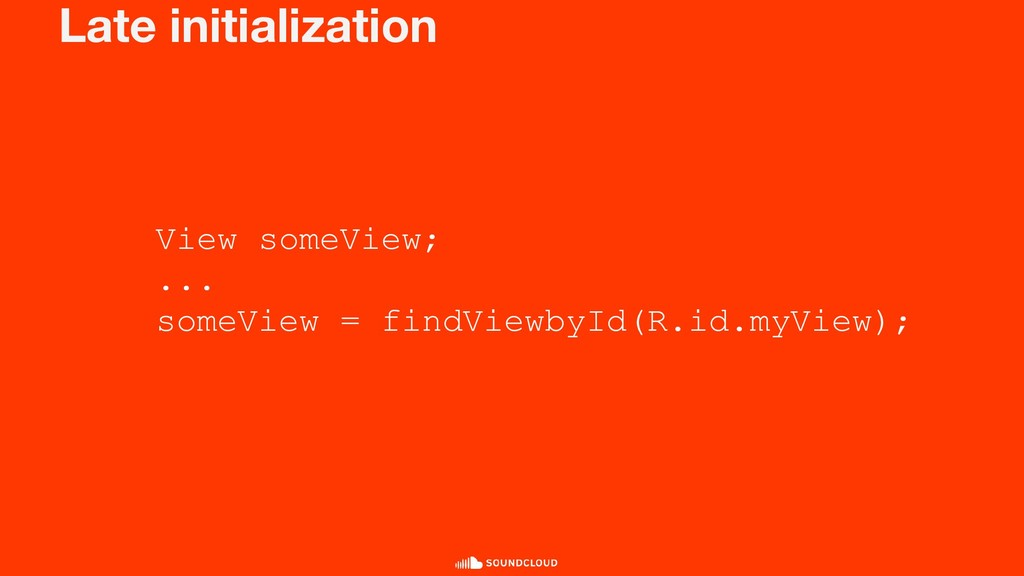 Late initialization View someView; ... someView...
