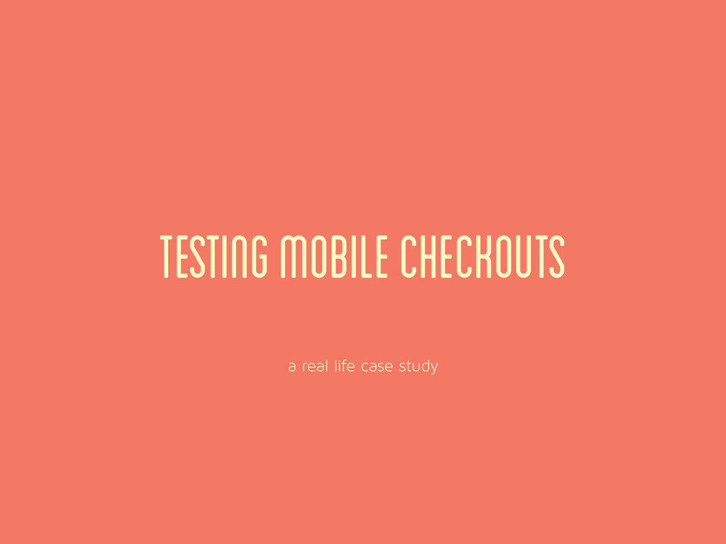 a real life case study Testing Mobile checkouts