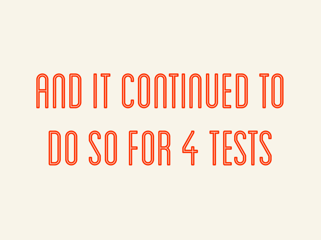 and it continued to do so for 4 tests