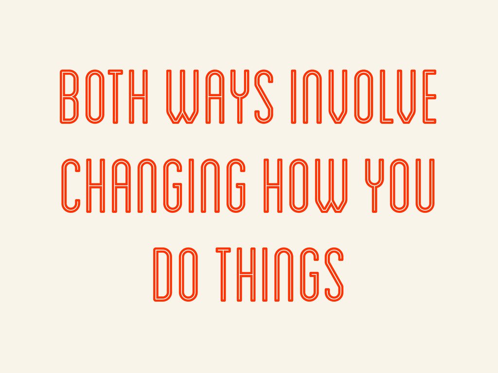 Both ways involve changing how you do things