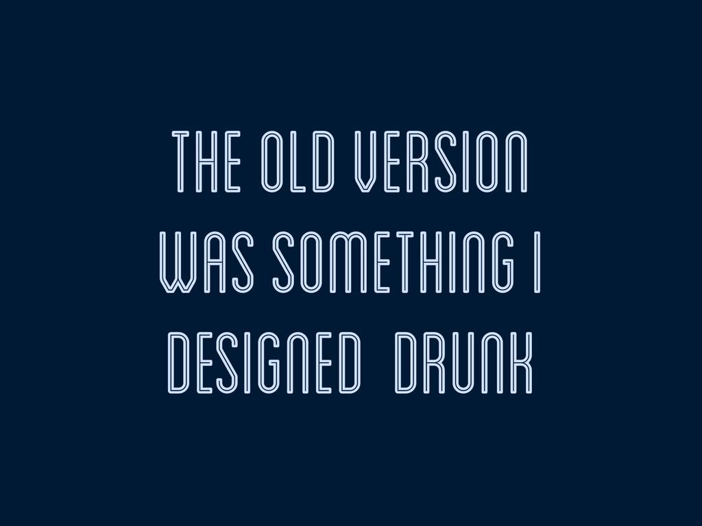 the old version was something i designed drunk