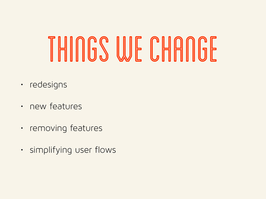 • redesigns • new features • removing features ...