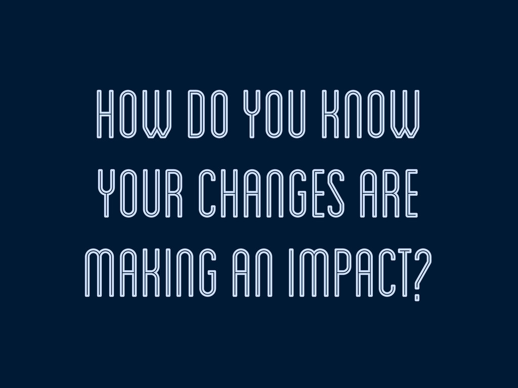 how do you know your changes are making an impa...