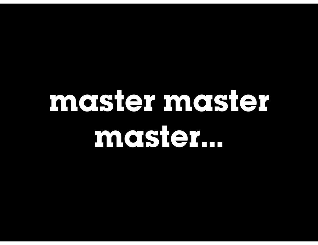 master master master…