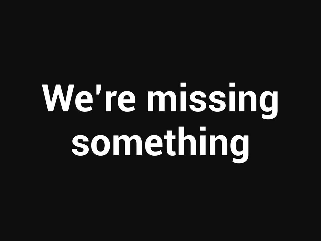 We're missing something