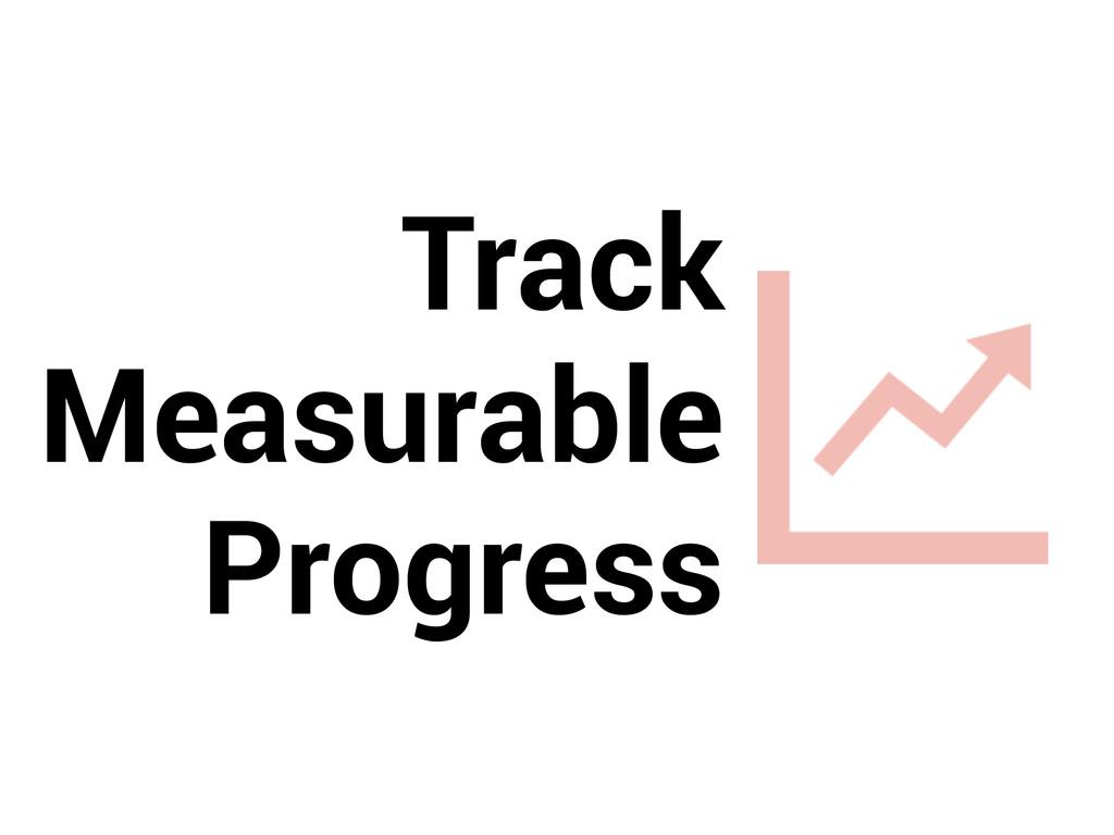 Track  Measurable Progress
