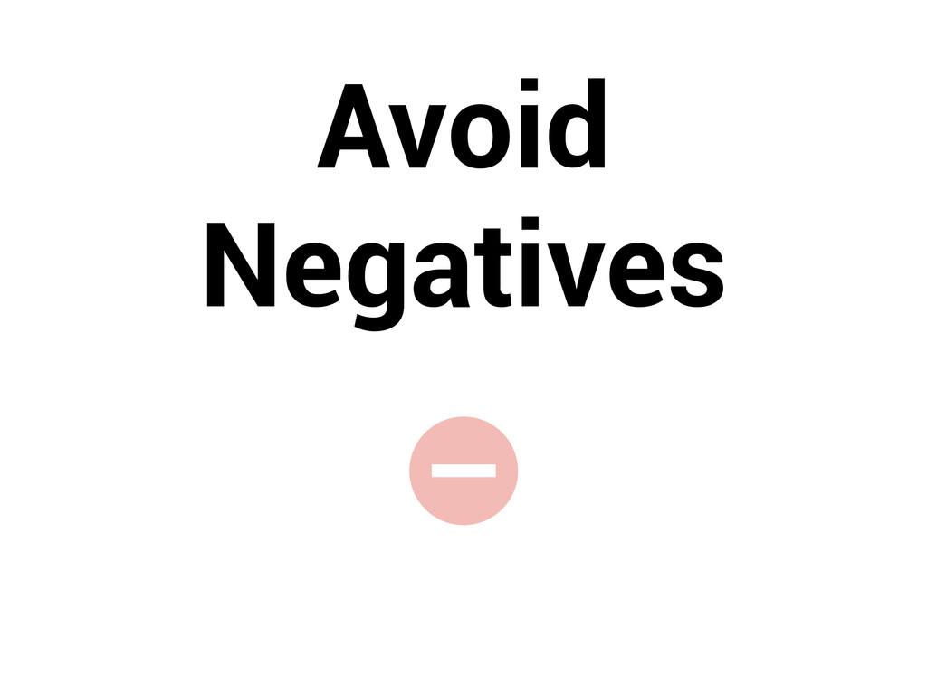 - Avoid Negatives