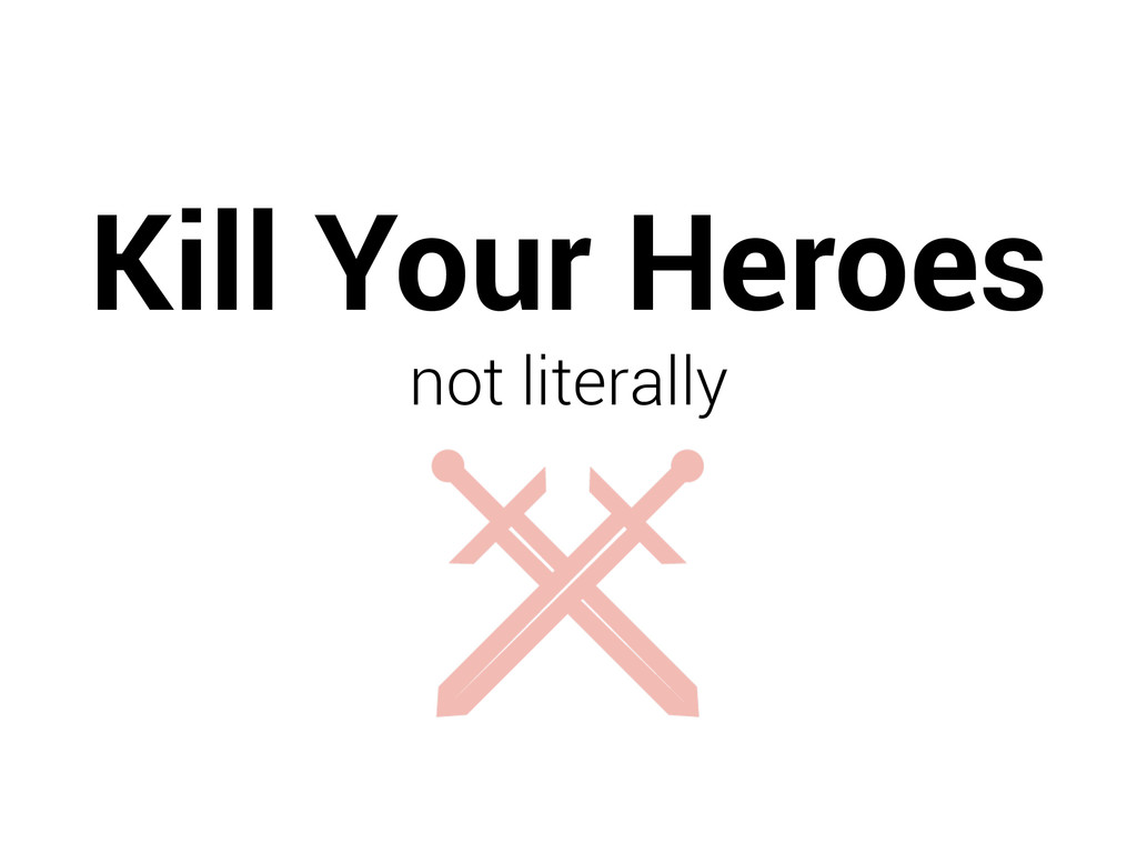 Kill Your Heroes not literally