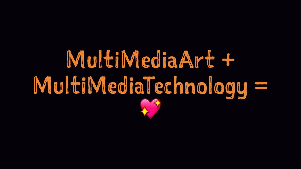 MultiMediaArt + MultiMediaTechnology = !
