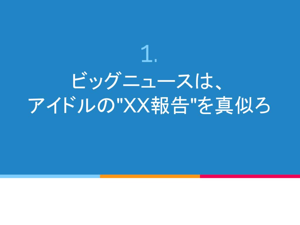"""1. ビッグニュースは、 アイドルの""""XX報告""""を真似ろ"""