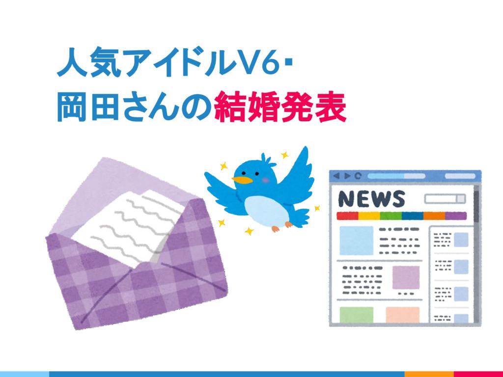 人気アイドルV6・ 岡田さんの結婚発表