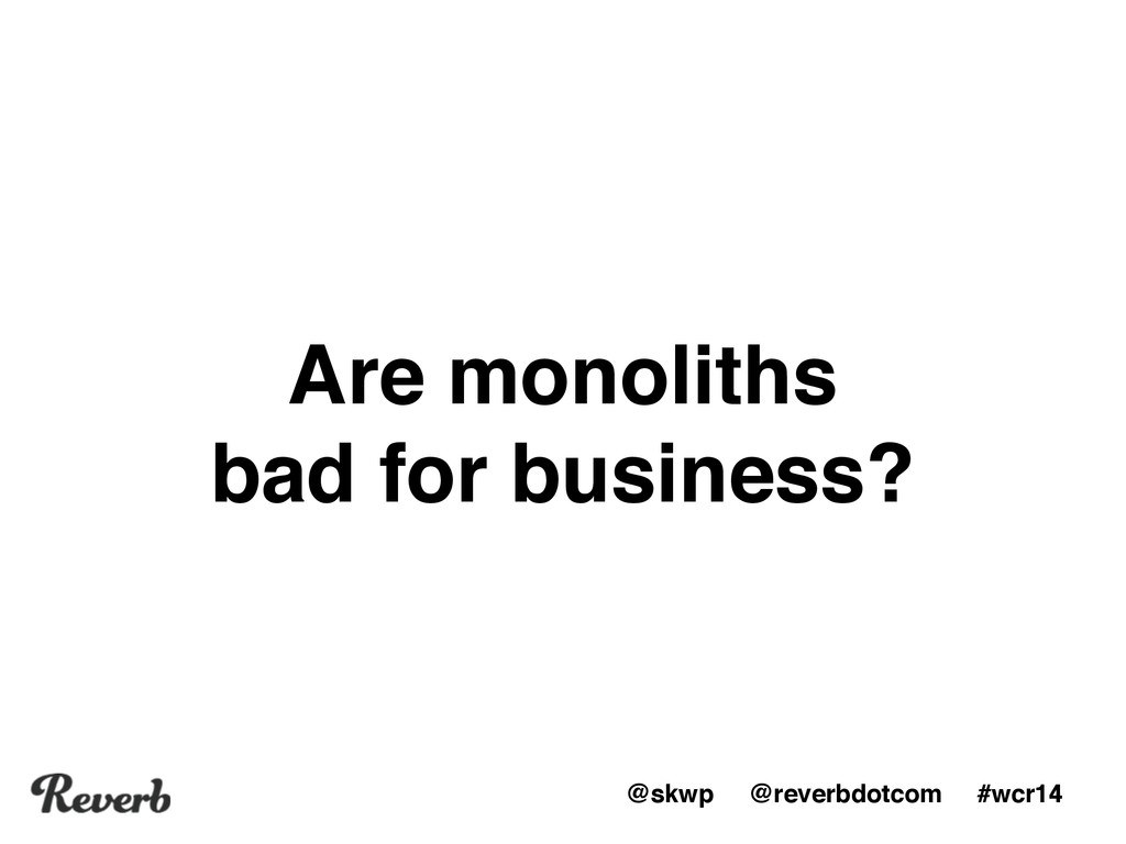 @skwp @reverbdotcom #wcr14 Are monoliths bad fo...